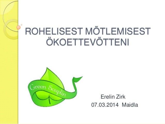 ROHELISEST MÕTLEMISEST ÖKOETTEVÕTTENI  07.  Erelin Zirk 07.03.2014 Maidla