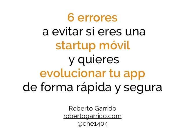 6 errores a evitar si eres una startup móvil y quieres evolucionar tu app de forma rápida y segura Roberto Garrido robert...