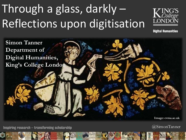 @SimonTanner Through a glass, darkly – Reflections upon digitisation Simon Tanner Department of Digital Humanities, King's...