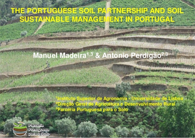 Manuel Madeira1,3 & António Perdigão2,3 THE PORTUGUESE SOIL PARTNERSHIP AND SOIL SUSTAINABLE MANAGEMENT IN PORTUGAL 1Insti...