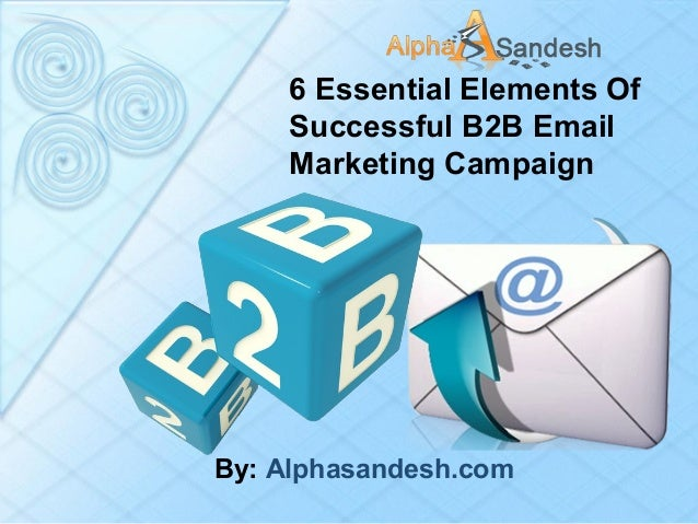 6 Essential Elements Of Successful B2B Email Marketing Campaign By: Alphasandesh.com