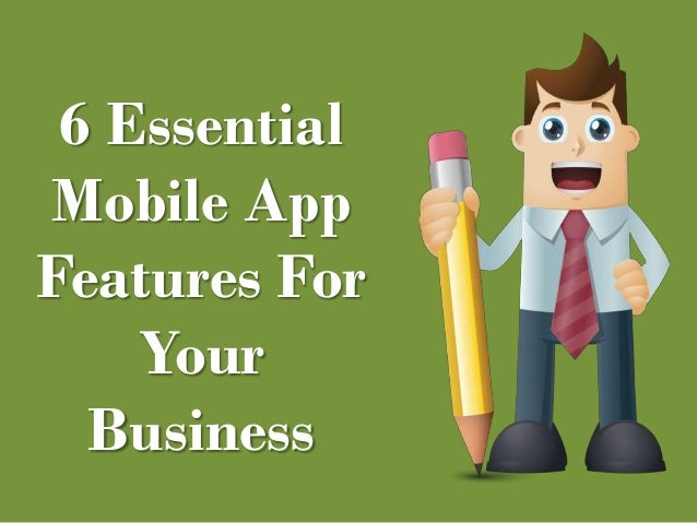 6 Essential  Mobile App  Features For  Your  Business