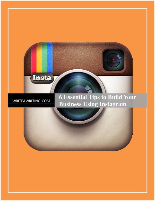 1 WRITEAWRITING.COM 6 Essential Tips to Build Your Business Using Instagram