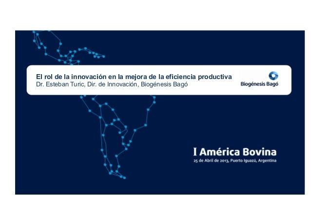El rol de la innovación en la mejora de la eficiencia productivaDr. Esteban Turic, Dir. de Innovación, Biogénesis Bagó