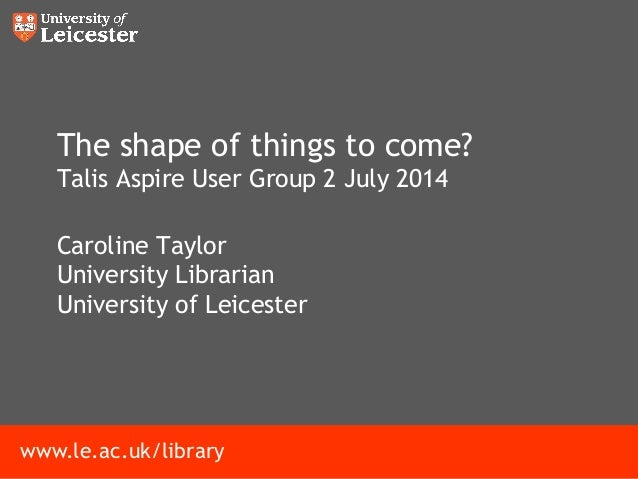 www.le.ac.uk/library The shape of things to come? Talis Aspire User Group 2 July 2014 Caroline Taylor University Librarian...