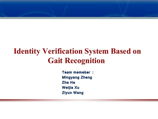 Team memeber : Mingyang Zheng Zhe He Weijia Xu Ziyun Wang Identity Verification System Based on Gait Recognition