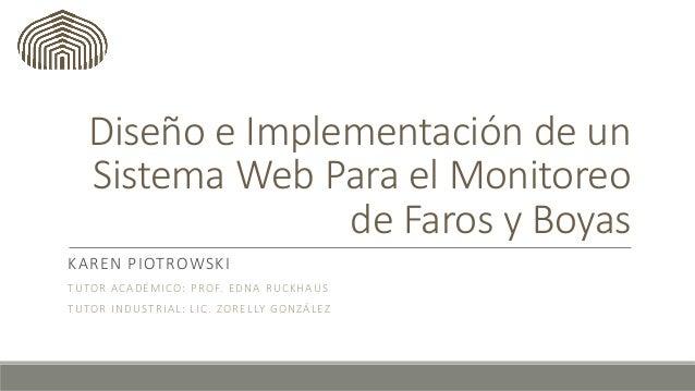 Diseño e Implementación de un Sistema Web Para el Monitoreo de Faros y Boyas KAREN PIOTROWSKI TUTOR ACADÉMICO: PROF. EDNA ...