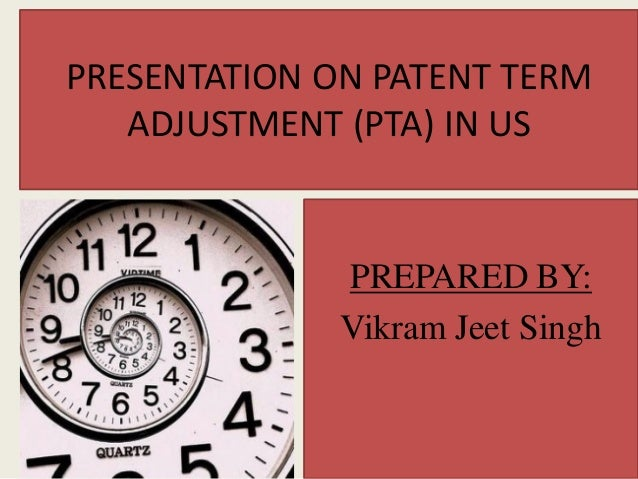 PRESENTATION ON PATENT TERM ADJUSTMENT (PTA) IN US PREPARED BY: Vikram Jeet Singh