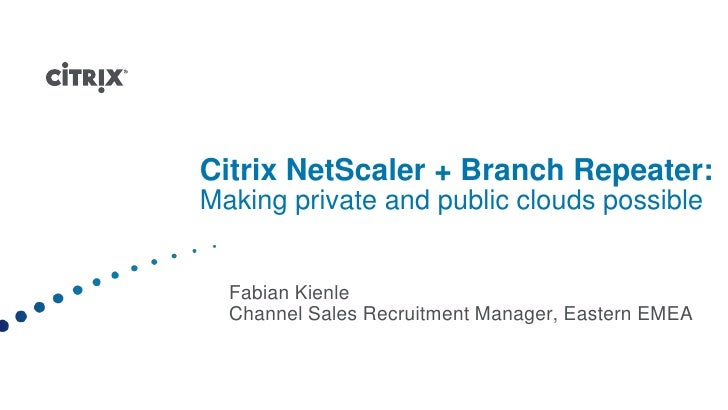 Citrix NetScaler + Branch Repeater:Making private and public clouds possible <br />Fabian Kienle<br />Channel Sales Recrui...