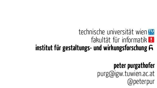 peter purgathofer purg@igw.tuwien.ac.at @peterpur technische universität wien fakultät ür informatik institut ür gestaltun...
