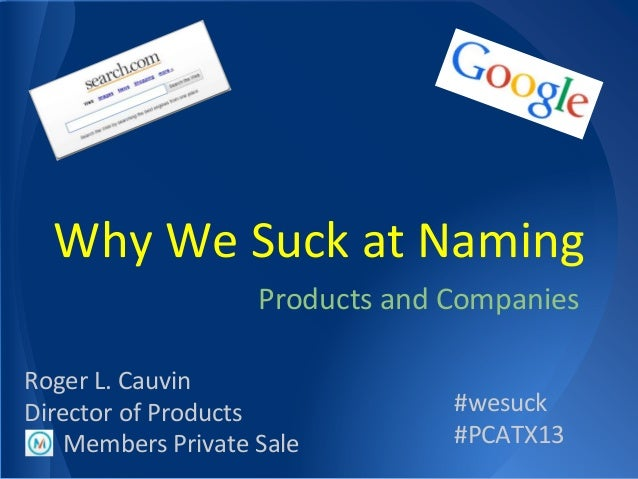Products and Companies Members Private Sale #wesuck #PCATX13 Roger L. Cauvin Director of Products Why We Suck at Naming
