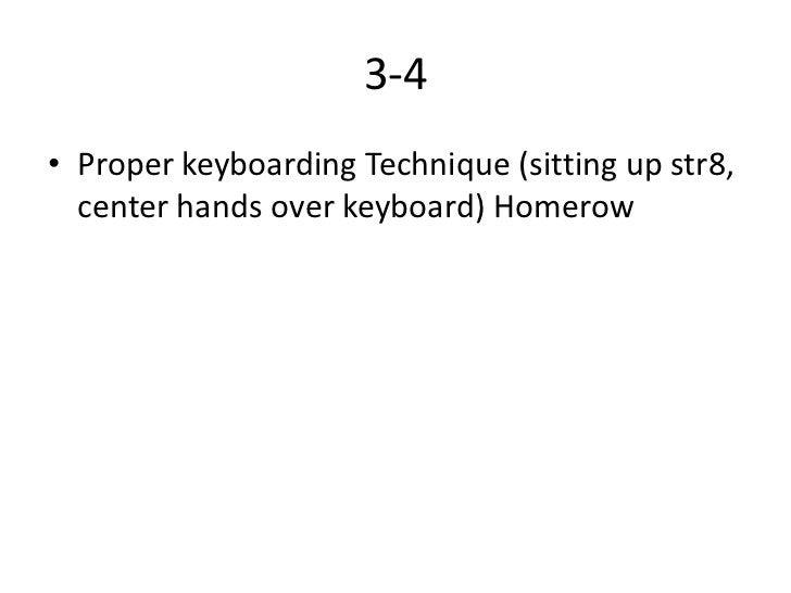 3-4• Proper keyboarding Technique (sitting up str8,  center hands over keyboard) Homerow