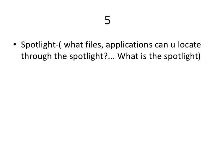 5• Spotlight-( what files, applications can u locate  through the spotlight?... What is the spotlight)