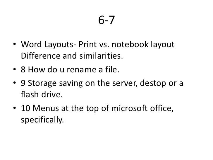 6-7• Word Layouts- Print vs. notebook layout  Difference and similarities.• 8 How do u rename a file.• 9 Storage saving on...