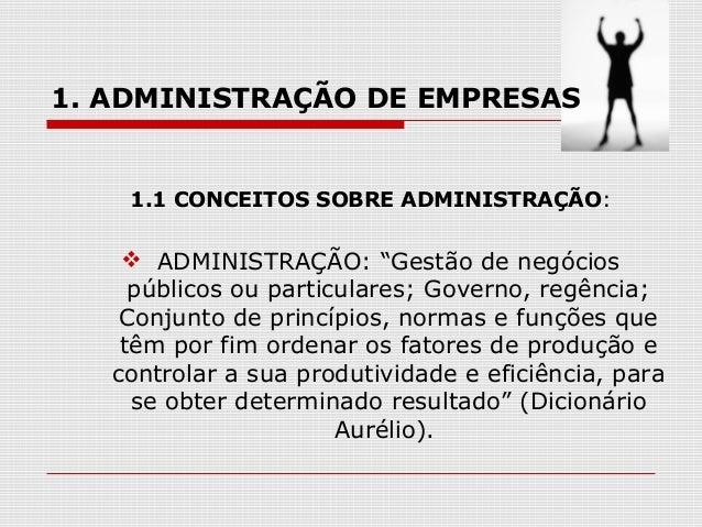 """1. ADMINISTRAÇÃO DE EMPRESAS  1.1 CONCEITOS SOBRE ADMINISTRAÇÃO:   ADMINISTRAÇÃO: """"Gestão de negócios públicos ou particu..."""