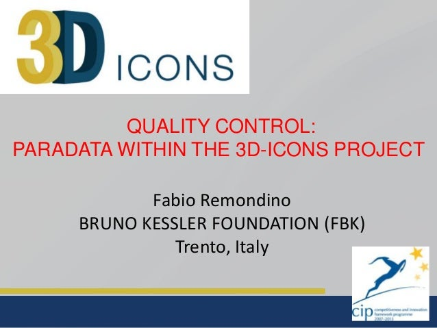 QUALITY CONTROL: PARADATA WITHIN THE 3D-ICONS PROJECT  Fabio Remondino BRUNO KESSLER FOUNDATION (FBK) Trento, Italy