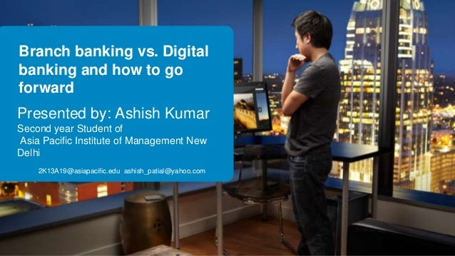 Branch banking vs. Digital banking and how to go forward Presented by: Ashish Kumar Second year Student of Asia Pacific In...