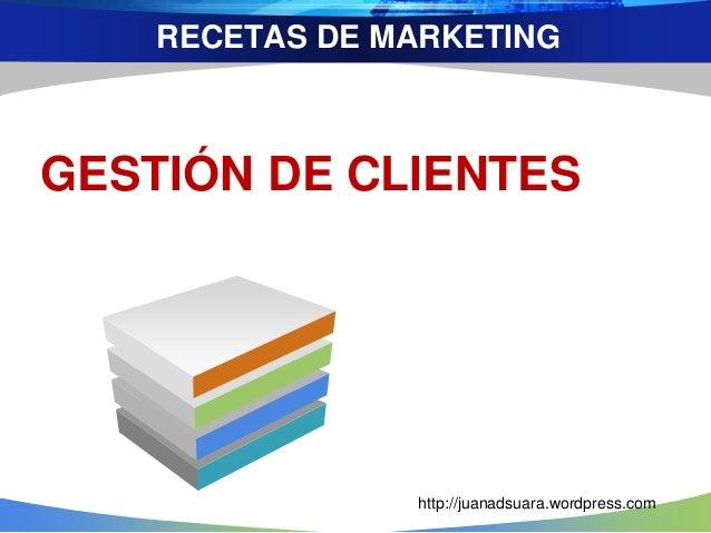 RECETAS DE MARKETING GESTIÓN DE CLIENTES http://juanadsuara.wordpress.com