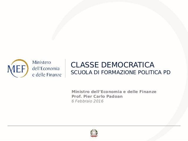 CLASSE DEMOCRATICA SCUOLA DI FORMAZIONE POLITICA PD Ministro dell'Economia e delle Finanze Prof. Pier Carlo Padoan 6 Febbr...