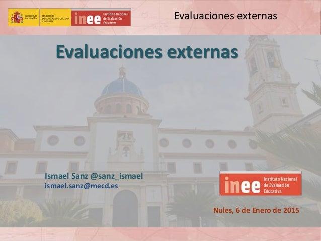 Evaluaciones externas Evaluaciones externas Nules, 6 de Enero de 2015 Ismael Sanz @sanz_ismael ismael.sanz@mecd.es
