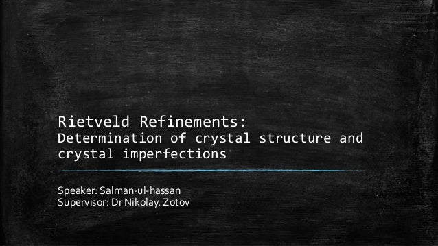 Rietveld Refinements: Determination of crystal structure and crystal imperfections Speaker: Salman-ul-hassan Supervisor: D...