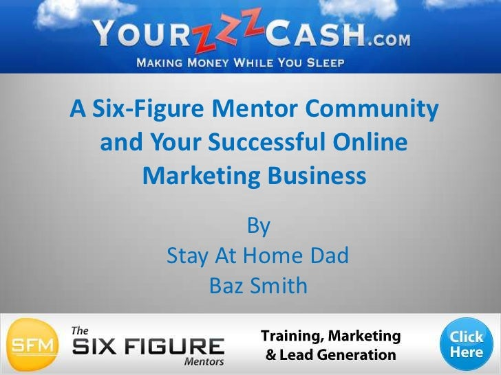 A Six-Figure Mentor Community and Your Successful Online Marketing Business<br />By <br />Stay At Home Dad <br />Baz Smith...