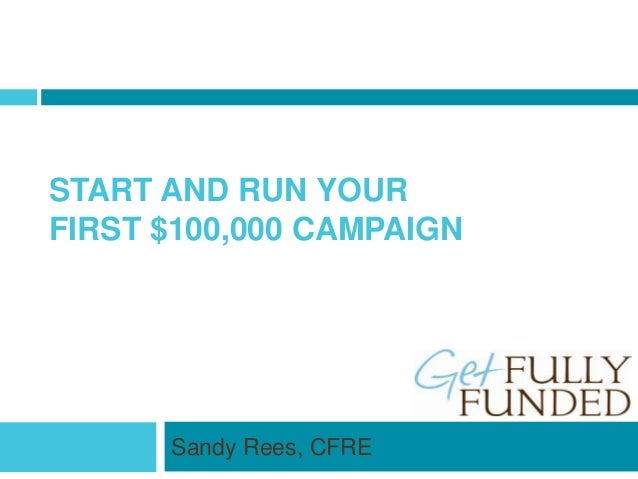 START AND RUN YOUR FIRST $100,000 CAMPAIGN Sandy Rees, CFRE