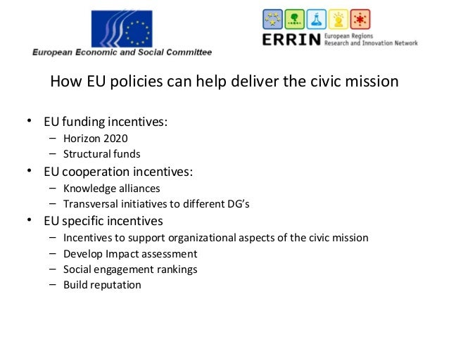 How EU policies can help deliver the civic mission • EU funding incentives: – Horizon 2020 – Structural funds • EU coopera...