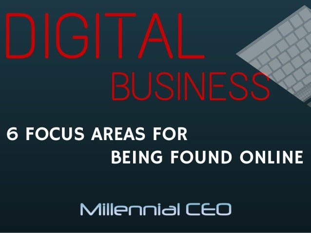 DIGITAL 6 FOCUS AREAS FOR BUSINESS BEING FOUND ONLINE