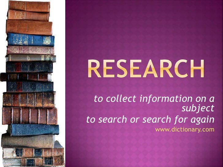 to collect information on a                      subjectto search or search for again               www.dictionary.com