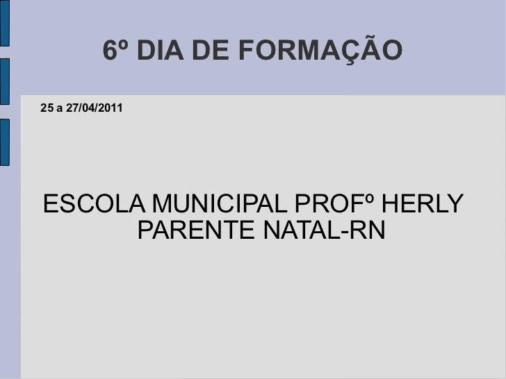 6º DIA DE FORMAÇÃO ESCOLA MUNICIPAL PROFº HERLY PARENTE NATAL-RN 25 a 27/04/2011