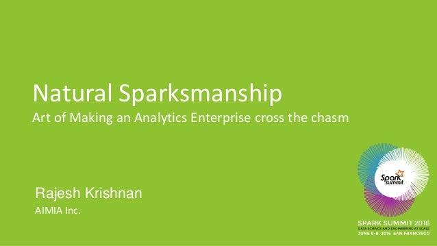 Natural Sparksmanship Art of Making an Analytics Enterprise cross the chasm Rajesh Krishnan AIMIA Inc.