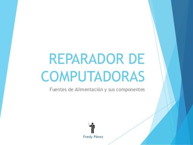 REPARADOR DE  COMPUTADORAS  Fuentes de Alimentación y sus componentes  Fredy Pérez