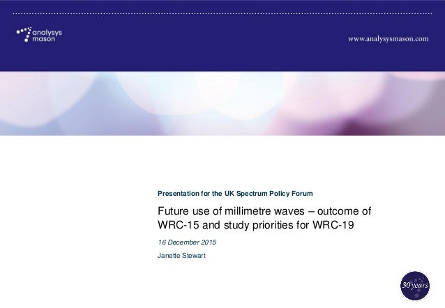 Future use of millimetre waves – outcome of WRC-15 and study priorities for WRC-19 Presentation for the UK Spectrum Policy...