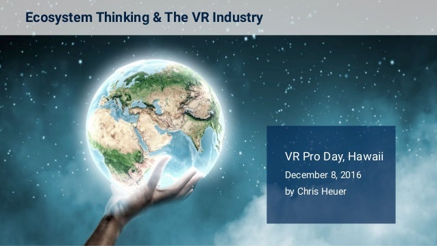 Ecosystem Thinking & The VR Industry VR Pro Day, Hawaii December 8, 2016 by Chris Heuer