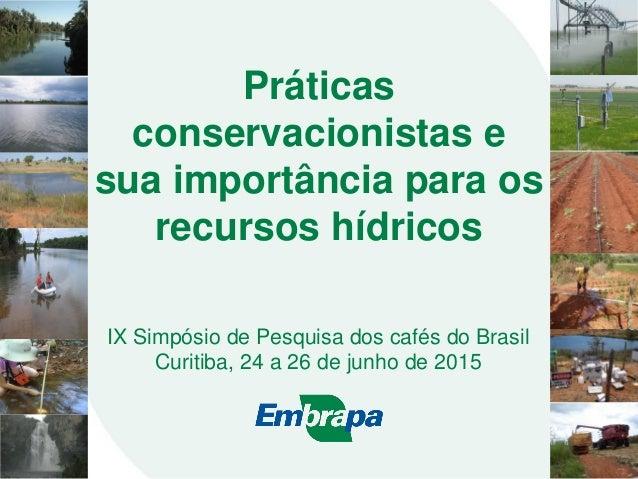Práticas conservacionistas e sua importância para os recursos hídricos IX Simpósio de Pesquisa dos cafés do Brasil Curitib...