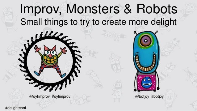 Improv, Monsters & Robots Small things to try to create more delight @oyfimprov #oyfimprov @botjoy #botjoy #delightconf
