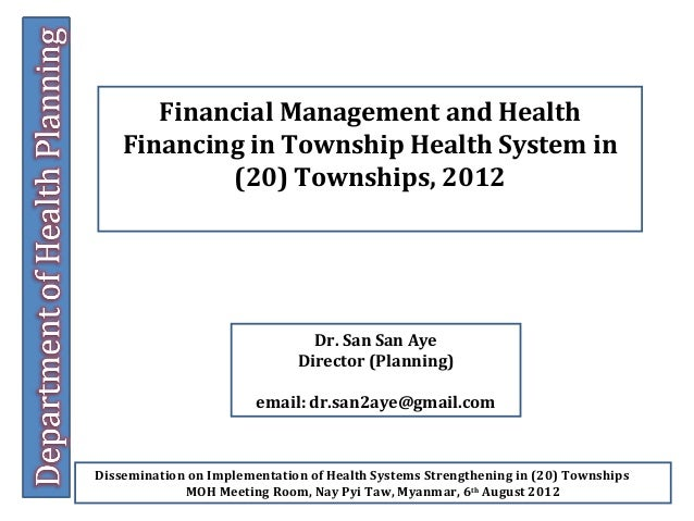 Financial Management and Health Financing in Township Health System in (20) Townships, 2012  Dr. San San Aye Director (Pla...