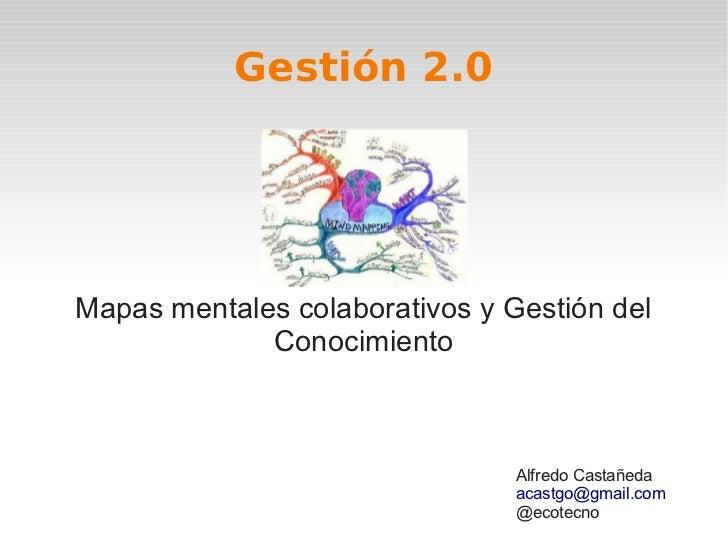 Gestión 2.0Mapas mentales colaborativos y Gestión del             Conocimiento                                Alfredo Cast...