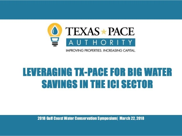 2018 Gulf Coast Water Conservation Symposium| March 22, 2018 LEVERAGING TX-PACE FOR BIG WATER SAVINGS IN THE ICI SECTOR