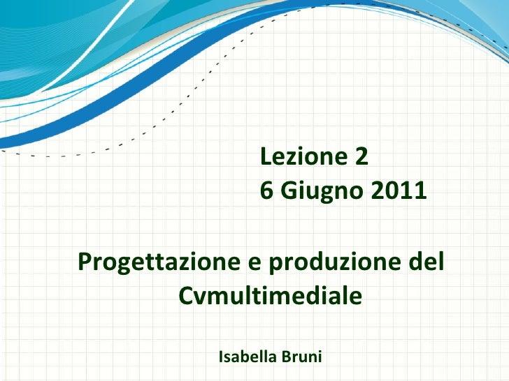 Lezione 2 6 Giugno 2011 Progettazione e produzione del  Cvmultimediale Isabella Bruni