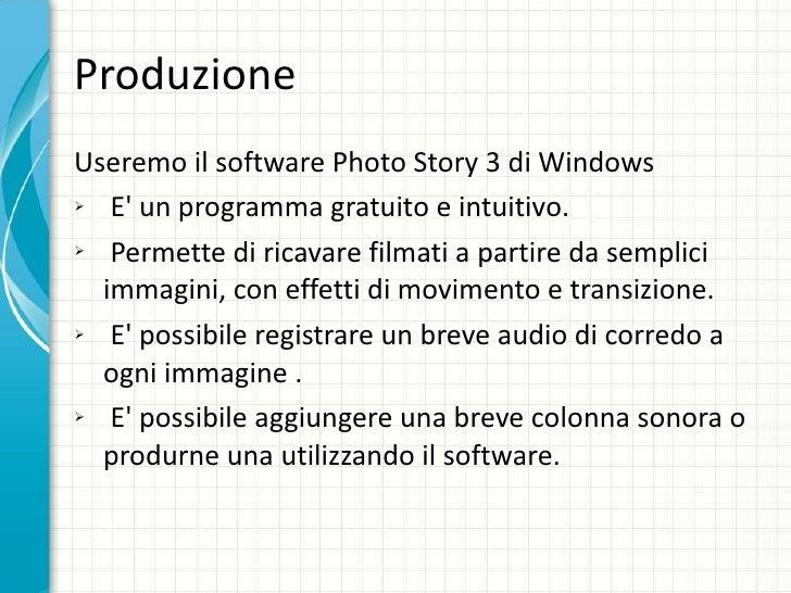Produzione <ul><li>Useremo il software Photo Story 3 di Windows </li></ul><ul><li>E' un programma gratuito e intuitivo. </...