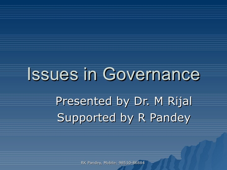 Issues in Governance Presented by Dr. M Rijal Supported by R Pandey