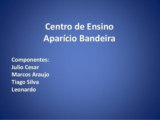 Centro de Ensino Aparício Bandeira Componentes: Julio Cesar Marcos Araujo Tiago Silva Leonardo