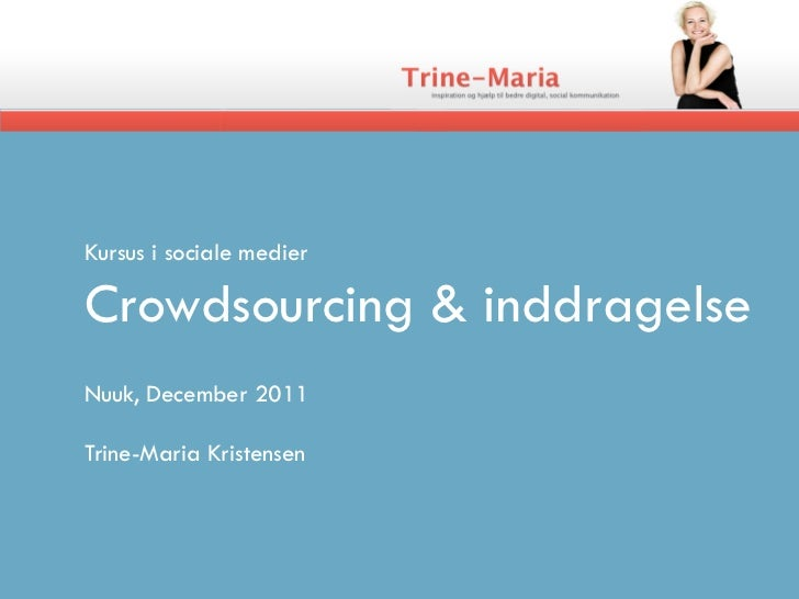 Kursus i sociale medierCrowdsourcing & inddragelseNuuk, December 2011Trine-Maria Kristensen
