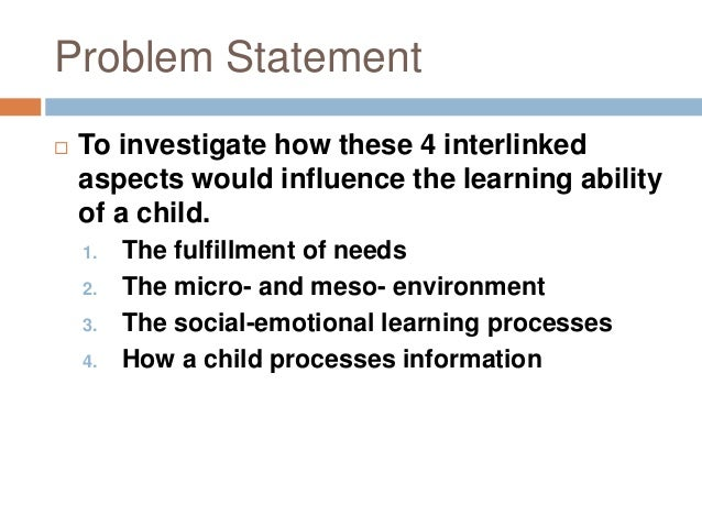 Problem Statement  To investigate how these 4 interlinked aspects would influence the learning ability of a child. 1. The...