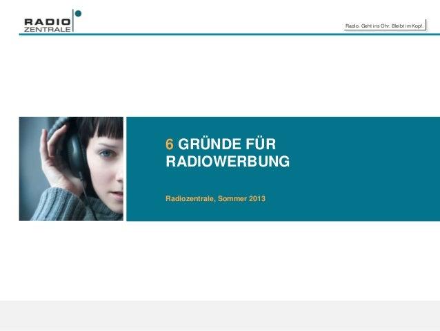 Radio. Geht ins Ohr. Bleibt im Kopf. 6 GRÜNDE FÜR RADIOWERBUNG Radiozentrale, Sommer 2013