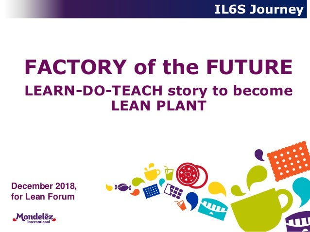 December 2018, for Lean Forum FACTORY of the FUTURE LEARN-DO-TEACH story to become LEAN PLANT IL6S Journey