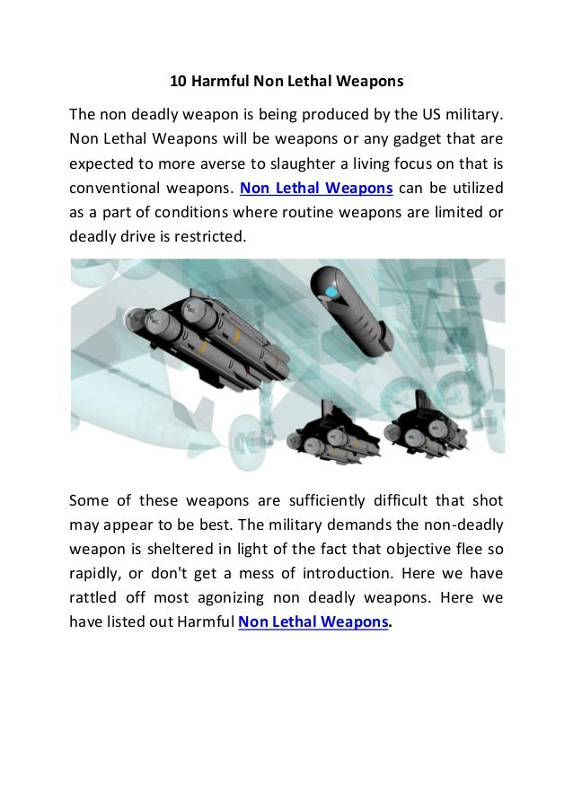 10 Harmful Non Lethal Weapons The non deadly weapon is being produced by the US military. Non Lethal Weapons will be weapo...