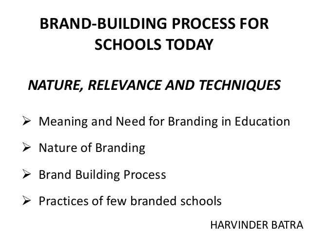 BRAND-BUILDING PROCESS FOR SCHOOLS TODAY NATURE, RELEVANCE AND TECHNIQUES HARVINDER BATRA  Meaning and Need for Branding ...